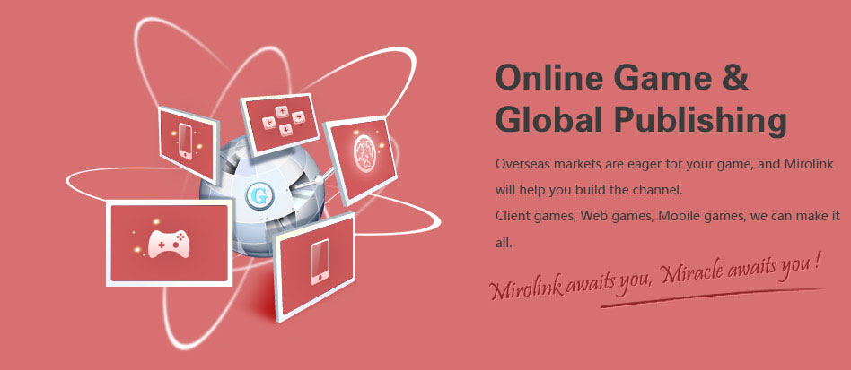 Overseas opportunity waits for your games. Mirolink shall be your choice. Client games, Web games, Mobile games, we can do it all. Operation, Marketing, Maintenance, all we are excellent at.